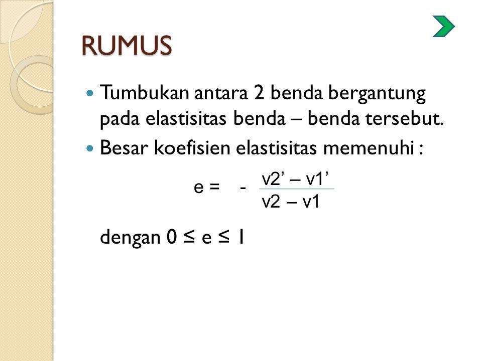 RUMUS Tumbukan antara 2 benda bergantung pada elastisitas benda – benda tersebut. Besar koefisien elastisitas memenuhi : dengan 0 ≤ e ≤ 1 e = v2' – v1
