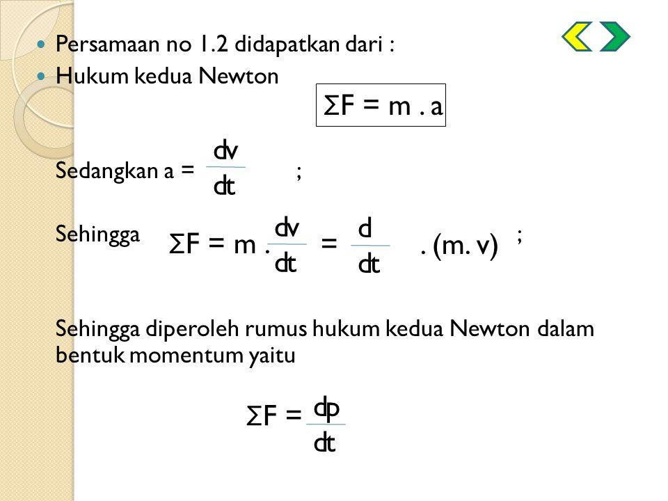 Persamaan no 1.2 didapatkan dari : Hukum kedua Newton Sedangkan a =; Sehingga ; Sehingga diperoleh rumus hukum kedua Newton dalam bentuk momentum yait