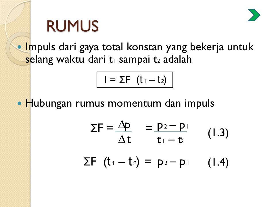 RUMUS Impuls dari gaya total konstan yang bekerja untuk selang waktu dari t 1 sampai t 2 adalah Hubungan rumus momentum dan impuls (1.3) (1.4) I = Σ F