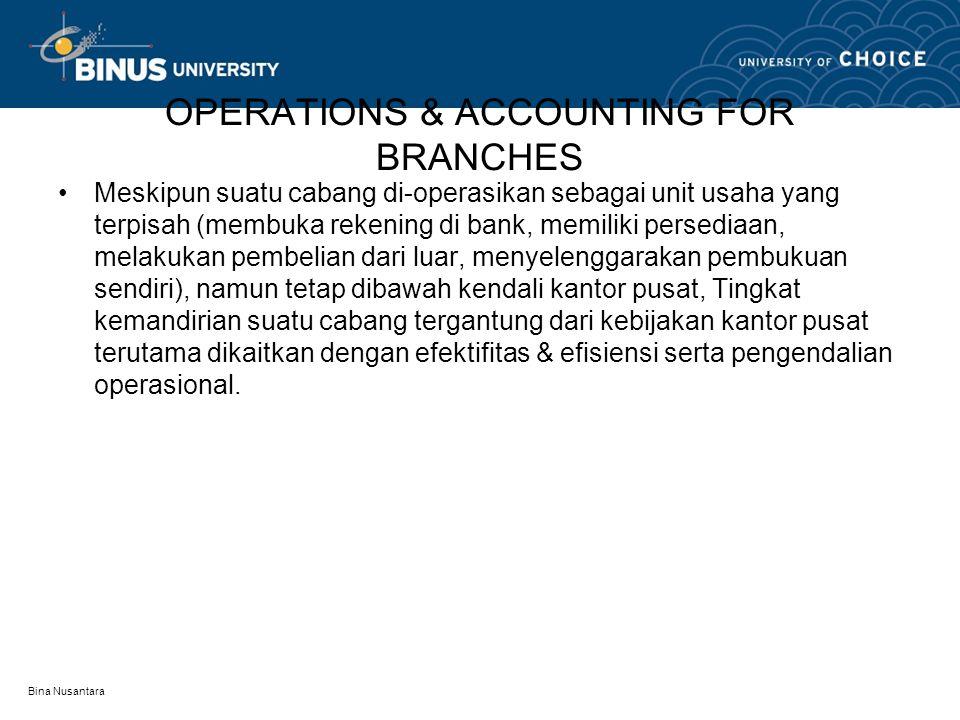 Bina Nusantara OPERATIONS & ACCOUNTING FOR BRANCHES Meskipun suatu cabang di-operasikan sebagai unit usaha yang terpisah (membuka rekening di bank, me