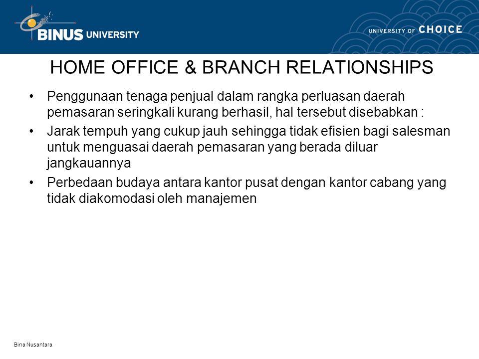 Bina Nusantara HOME OFFICE & BRANCH RELATIONSHIPS Penggunaan tenaga penjual dalam rangka perluasan daerah pemasaran seringkali kurang berhasil, hal te