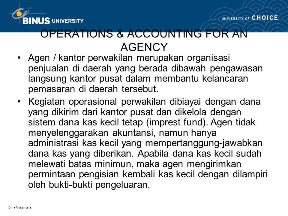 Bina Nusantara Lanjutan Catatan akuntansi agen dikelola oleh kantor pusat dengan dua alternative Laba-rugi operasional agen tidak terpisah (digabungkan) dengan kantor pusat (pendapatan & biaya agen dicatat dalam perkiraan pendapatan & biaya kantor pusat ----- digabung dalam satu perkiraan sehingga laba-rugi agen tidak dapat diketahui secara cepat)