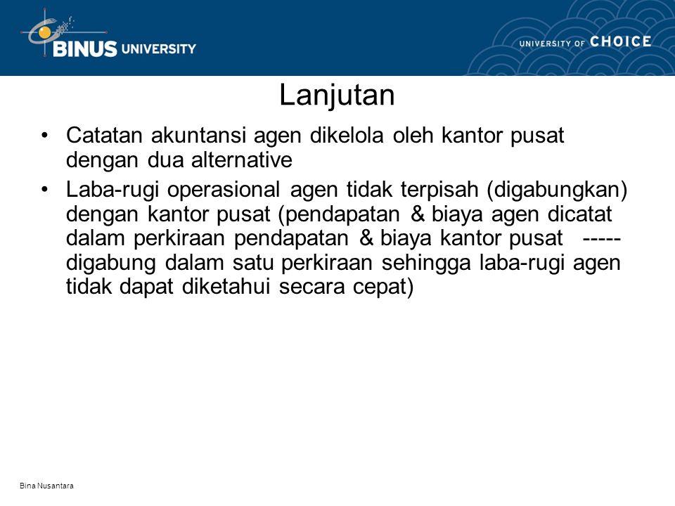 Bina Nusantara Lanjutan Catatan akuntansi agen dikelola oleh kantor pusat dengan dua alternative Laba-rugi operasional agen tidak terpisah (digabungka
