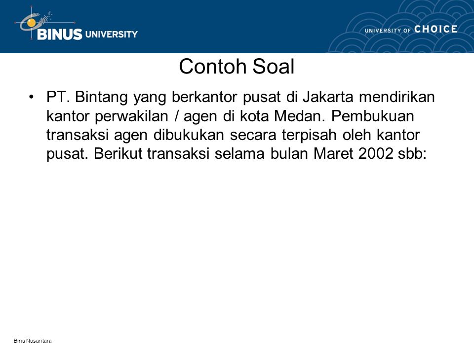 Bina Nusantara Contoh Soal PT. Bintang yang berkantor pusat di Jakarta mendirikan kantor perwakilan / agen di kota Medan. Pembukuan transaksi agen dib
