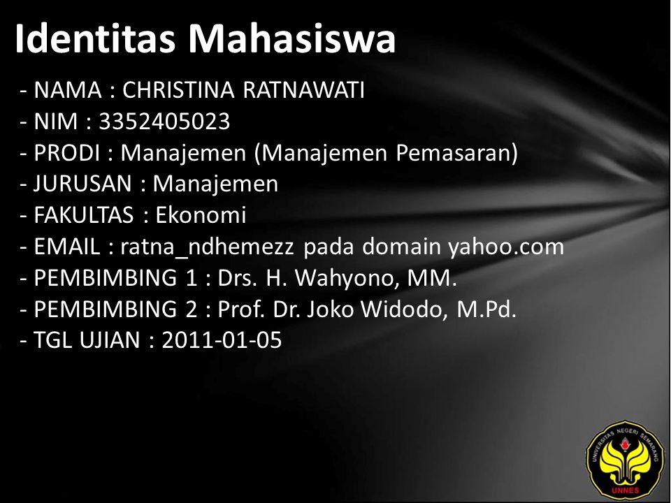Identitas Mahasiswa - NAMA : CHRISTINA RATNAWATI - NIM : 3352405023 - PRODI : Manajemen (Manajemen Pemasaran) - JURUSAN : Manajemen - FAKULTAS : Ekonomi - EMAIL : ratna_ndhemezz pada domain yahoo.com - PEMBIMBING 1 : Drs.