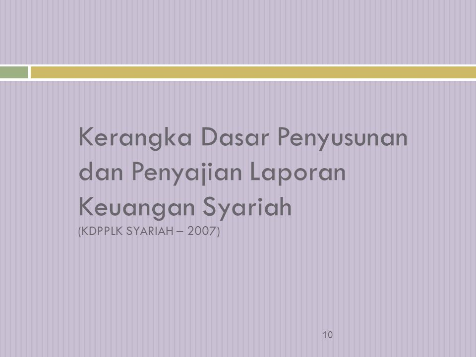 9 Perkembangan Akt Syariah di Indonesia s/d 2001  Accounting, Auditing, Governance Standards for Islamic Financial Institutions  PSAK 31 (untuk perbankan) Tahun 2002  KDPPLK Syariah (tambahan KDPPLK umum)  PSAK 59 – Akuntansi Perbankan Syariah  PSAK Lain – sepanjang tdk bertentangan dg prinsip syariah Tahun 2008  KDPPLK Syariah (terpisah dengan KDPPLK umum)  PSAK 101 dst => PSAK transaksi Syariah Dalam pembahasa n  PSAK Ijarah, PSAK transaksi berbasis imbalan, PSAK Zakat, PSAK Asuransi Syariah, PSAK Obligasi Syariah, PSAK Reksadana Syariah dsb