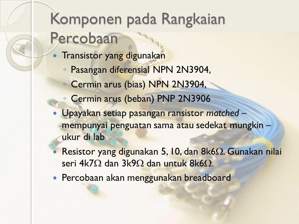 Komponen pada Rangkaian Percobaan Transistor yang digunakan ◦ Pasangan diferensial NPN 2N3904, ◦ Cermin arus (bias) NPN 2N3904, ◦ Cermin arus (beban)
