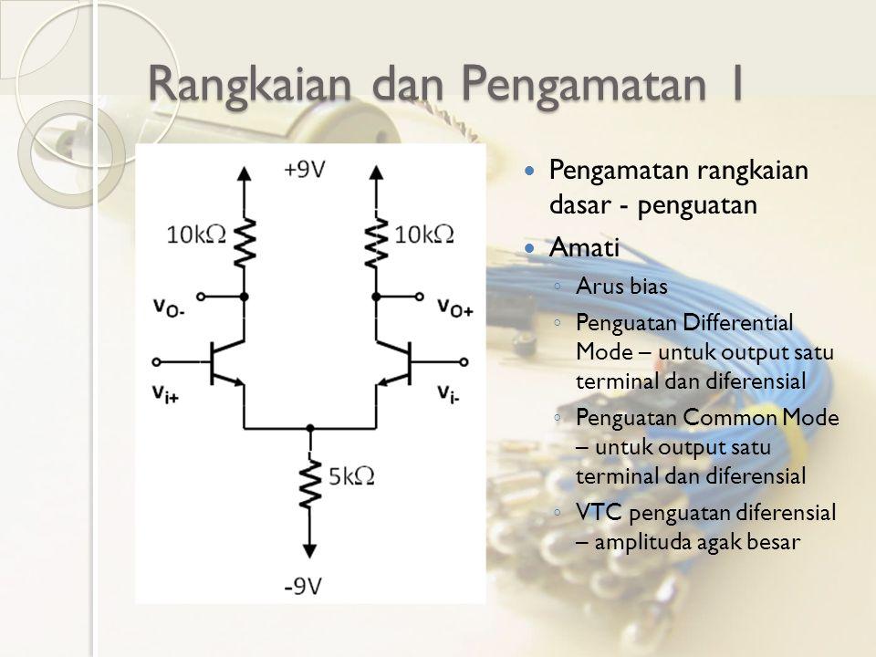 Rangkaian dan Pengamatan 1 Pengamatan rangkaian dasar - penguatan Amati ◦ Arus bias ◦ Penguatan Differential Mode – untuk output satu terminal dan dif