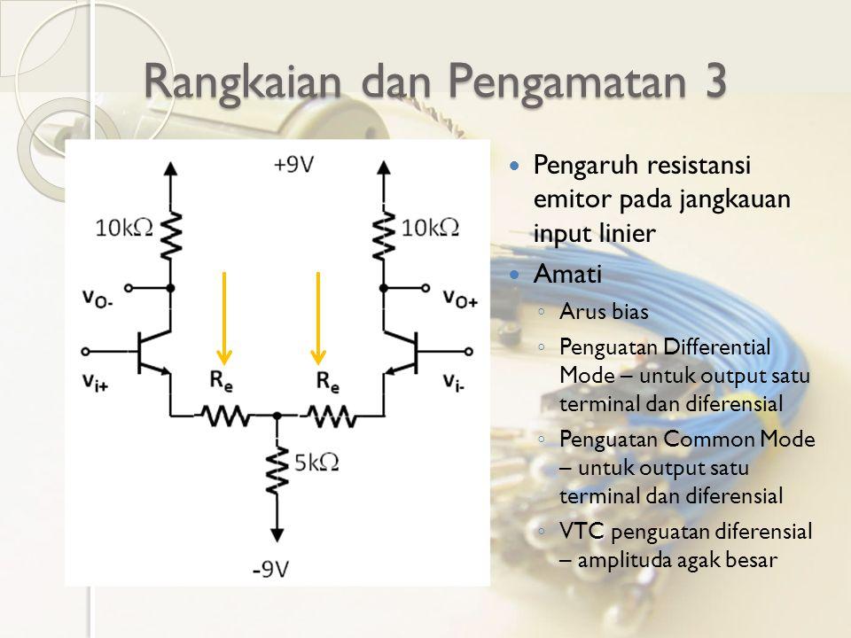 Rangkaian dan Pengamatan 3 Pengaruh resistansi emitor pada jangkauan input linier Amati ◦ Arus bias ◦ Penguatan Differential Mode – untuk output satu