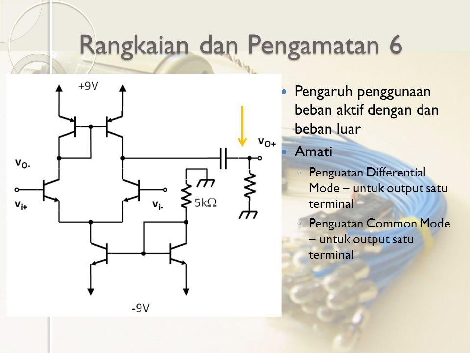 Rangkaian dan Pengamatan 6 Pengaruh penggunaan beban aktif dengan dan beban luar Amati ◦ Penguatan Differential Mode – untuk output satu terminal ◦ Pe