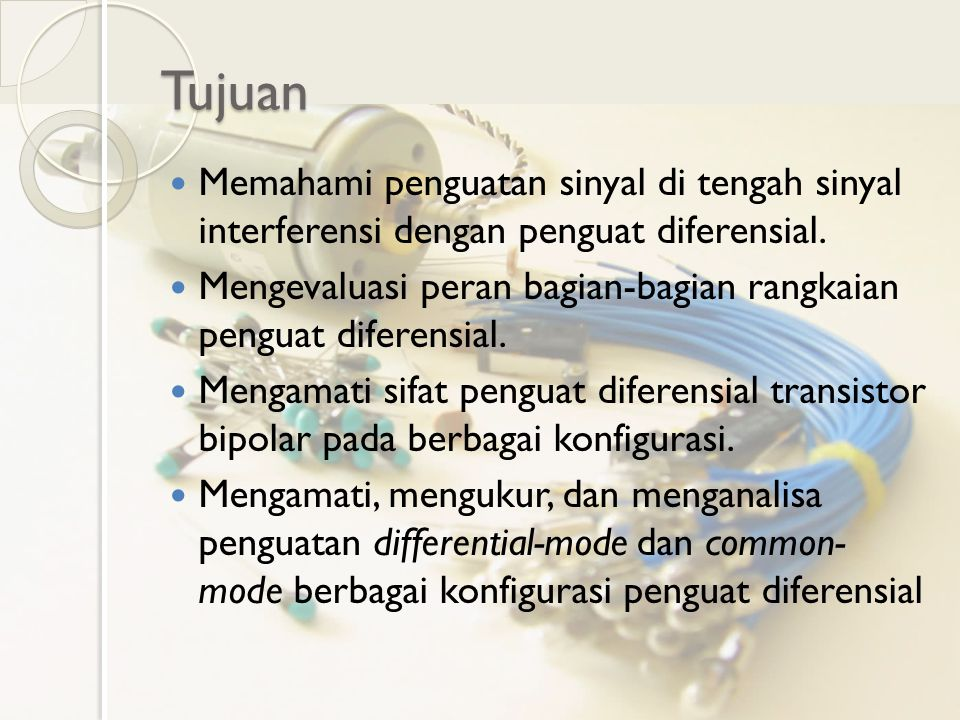 Tujuan Memahami penguatan sinyal di tengah sinyal interferensi dengan penguat diferensial. Mengevaluasi peran bagian-bagian rangkaian penguat diferens