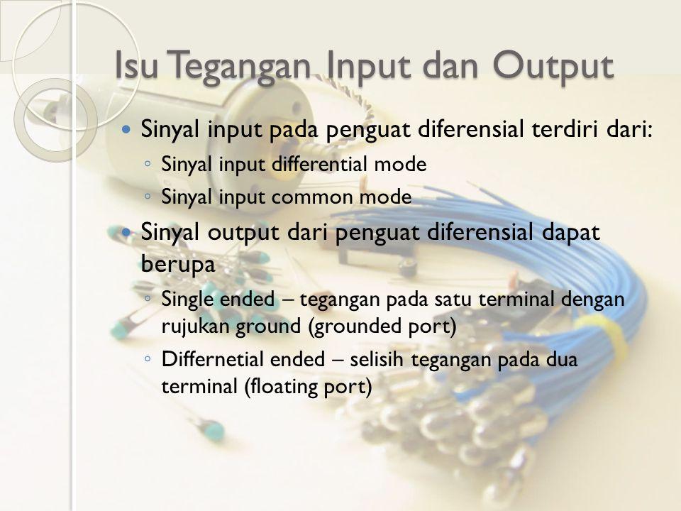 Isu Tegangan Input dan Output Sinyal input pada penguat diferensial terdiri dari: ◦ Sinyal input differential mode ◦ Sinyal input common mode Sinyal o