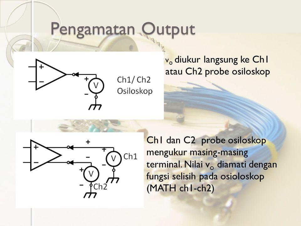 Pengamatan Output v o diukur langsung ke Ch1 atau Ch2 probe osiloskop Ch1 dan C2 probe osiloskop mengukur masing-masing terminal. Nilai v o diamati de
