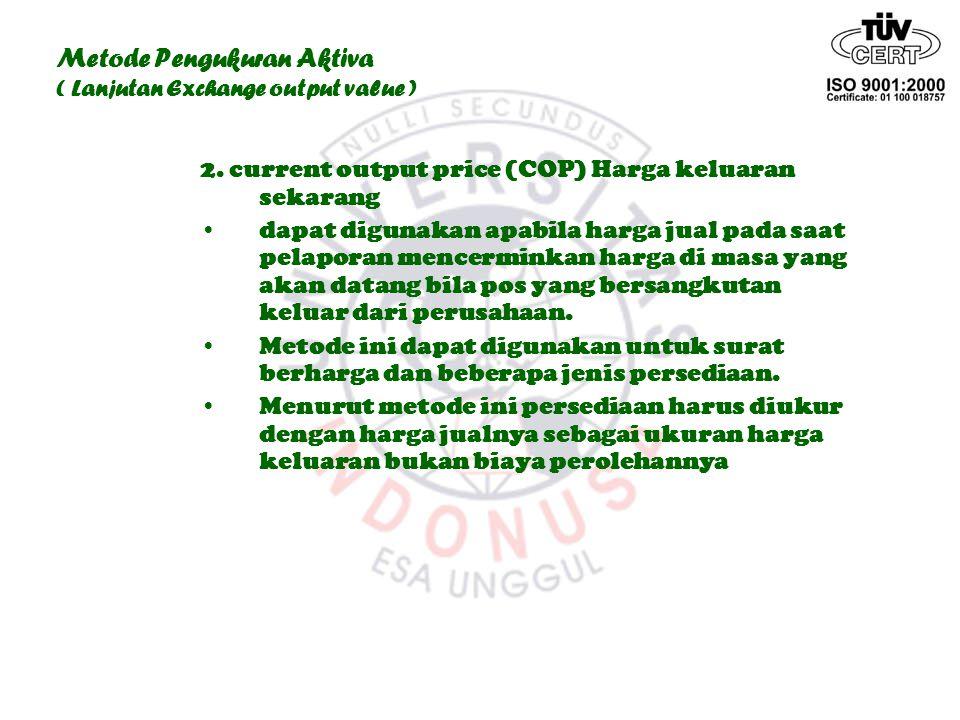 Metode Pengukuran Aktiva ( Lanjutan Exchange output value ) 2. current output price (COP) Harga keluaran sekarang dapat digunakan apabila harga jual p
