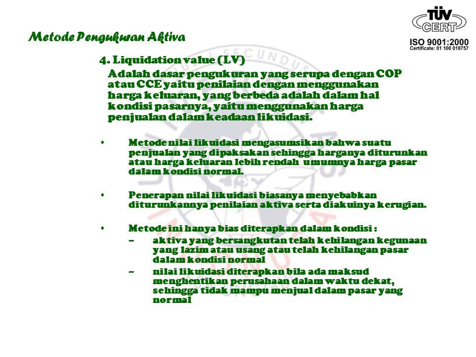 Metode Pengukuran Aktiva 4. Liquidation value (LV) Adalah dasar pengukuran yang serupa dengan COP atau CCE yaitu penilaian dengan menggunakan harga ke
