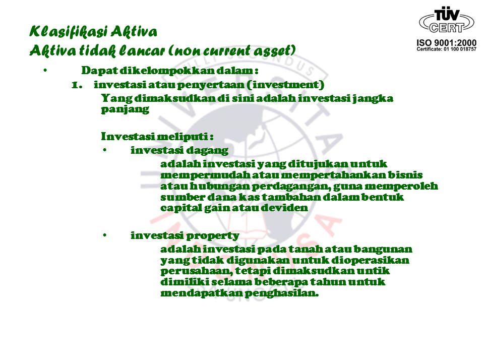 Klasifikasi Aktiva Aktiva tidak lancar (non current asset) Dapat dikelompokkan dalam : 1. investasi atau penyertaan (investment) Yang dimaksudkan di s