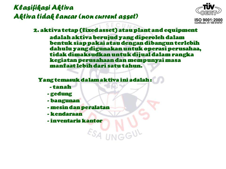 Klasifikasi Aktiva Aktiva tidak lancar (non current asset) 2. aktiva tetap (fixed asset) atau plant and equipment adalah aktiva berujud yang diperoleh