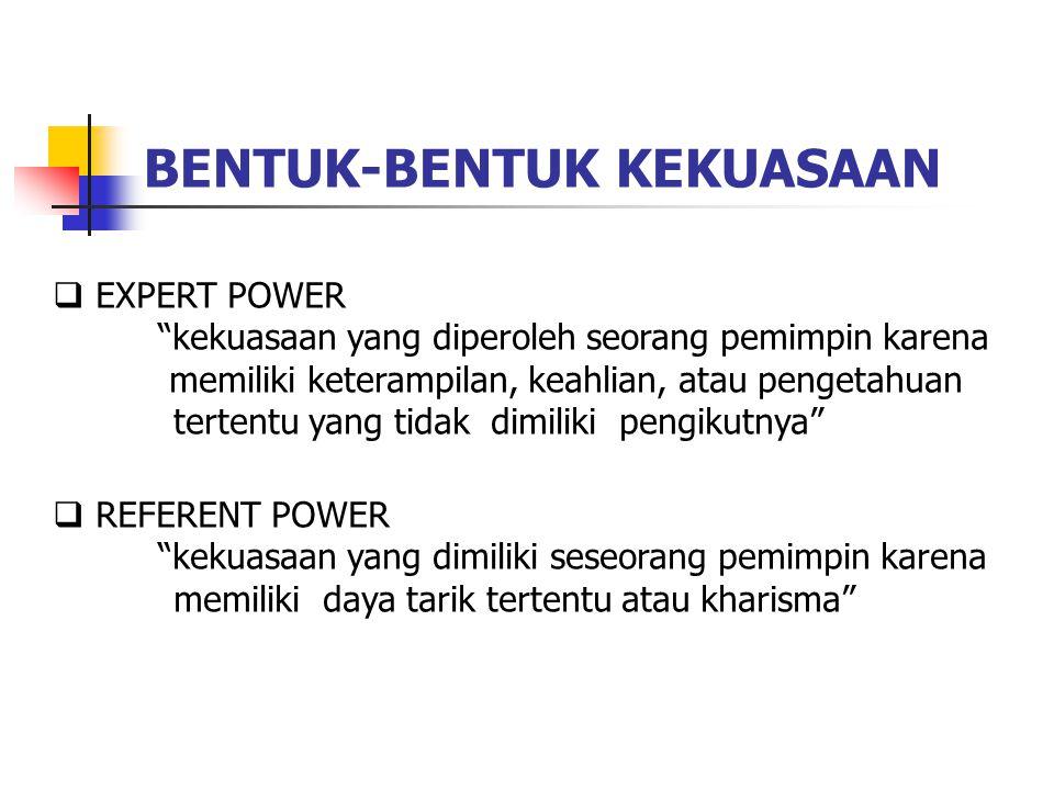 BENTUK-BENTUK KEKUASAAN  EXPERT POWER kekuasaan yang diperoleh seorang pemimpin karena memiliki keterampilan, keahlian, atau pengetahuan tertentu yang tidak dimiliki pengikutnya  REFERENT POWER kekuasaan yang dimiliki seseorang pemimpin karena memiliki daya tarik tertentu atau kharisma