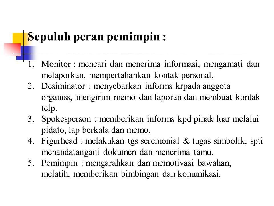 Sepuluh peran pemimpin : 1.Monitor : mencari dan menerima informasi, mengamati dan melaporkan, mempertahankan kontak personal.