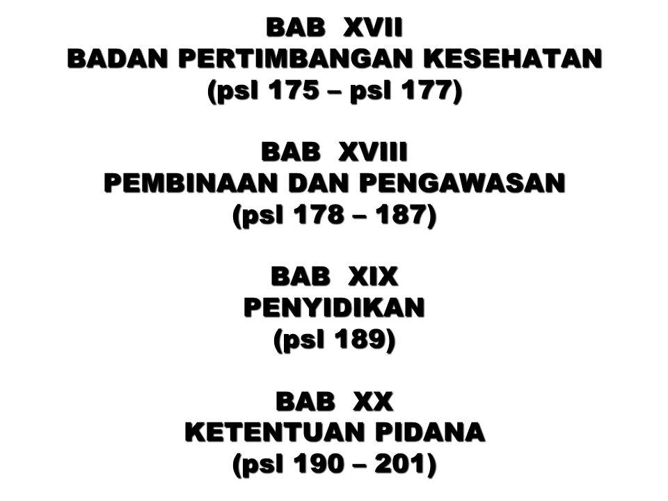 BAB XVII BADAN PERTIMBANGAN KESEHATAN (psl 175 – psl 177) BAB XVIII PEMBINAAN DAN PENGAWASAN (psl 178 – 187) BAB XIX PENYIDIKAN (psl 189) BAB XX KETEN