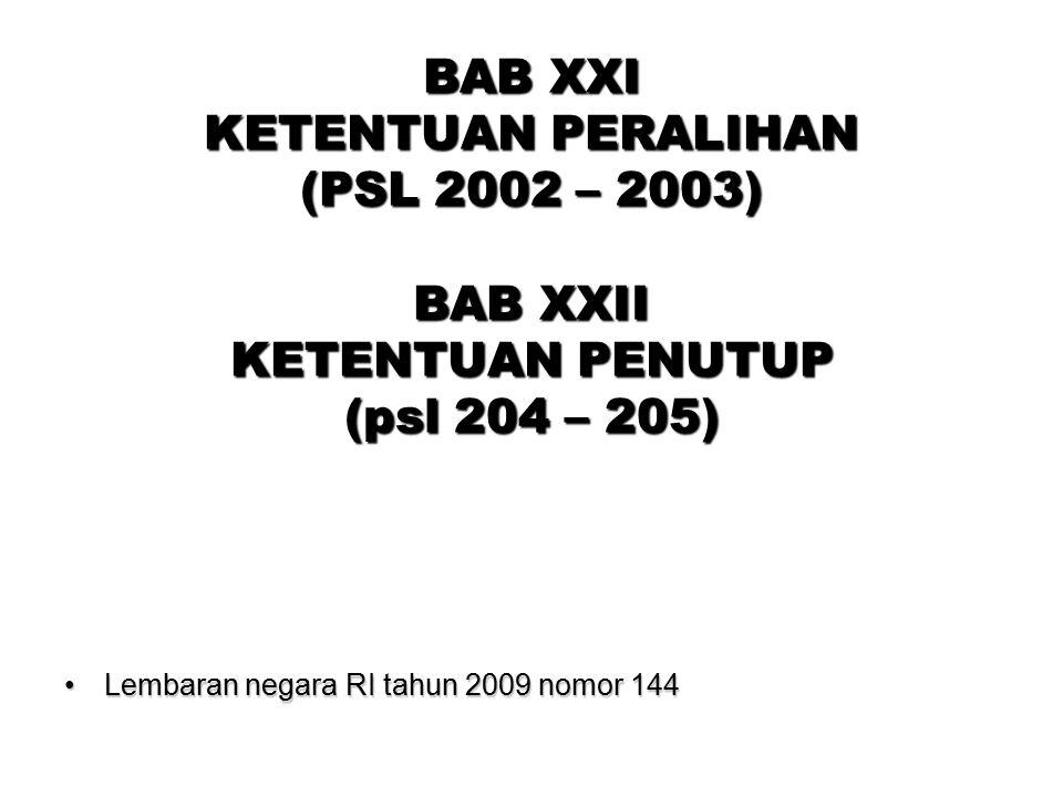 BAB XXI KETENTUAN PERALIHAN (PSL 2002 – 2003) BAB XXII KETENTUAN PENUTUP (psl 204 – 205) Lembaran negara RI tahun 2009 nomor 144Lembaran negara RI tah