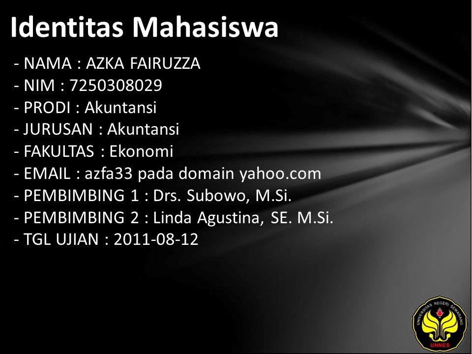 Identitas Mahasiswa - NAMA : AZKA FAIRUZZA - NIM : 7250308029 - PRODI : Akuntansi - JURUSAN : Akuntansi - FAKULTAS : Ekonomi - EMAIL : azfa33 pada domain yahoo.com - PEMBIMBING 1 : Drs.