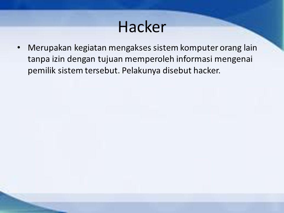 Hacker Merupakan kegiatan mengakses sistem komputer orang lain tanpa izin dengan tujuan memperoleh informasi mengenai pemilik sistem tersebut. Pelakun