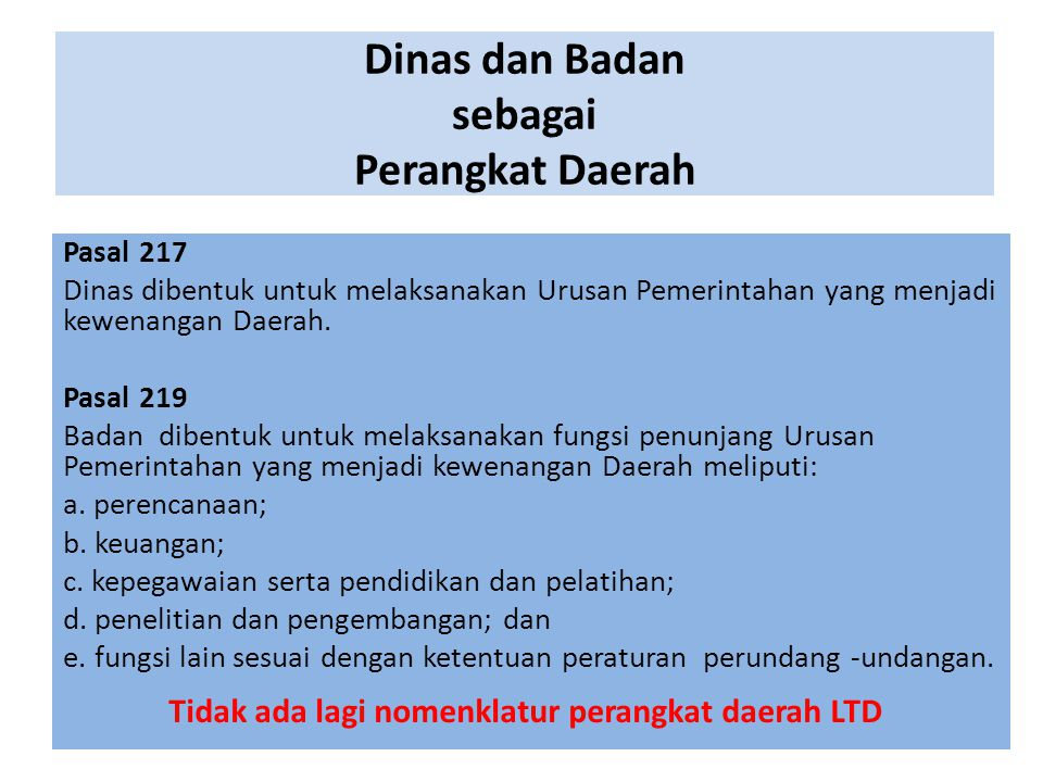 Dinas dan Badan sebagai Perangkat Daerah Pasal 217 Dinas dibentuk untuk melaksanakan Urusan Pemerintahan yang menjadi kewenangan Daerah. Pasal 219 Bad