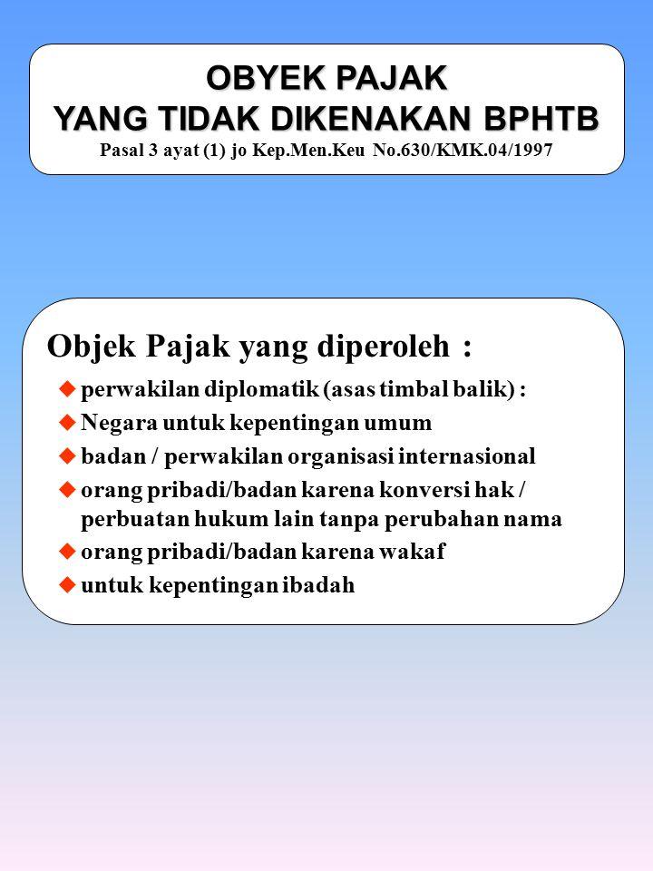 OBYEK PAJAK YANG TIDAK DIKENAKAN BPHTB OBYEK PAJAK YANG TIDAK DIKENAKAN BPHTB Pasal 3 ayat (1) jo Kep.Men.Keu No.630/KMK.04/1997 Objek Pajak yang dipe