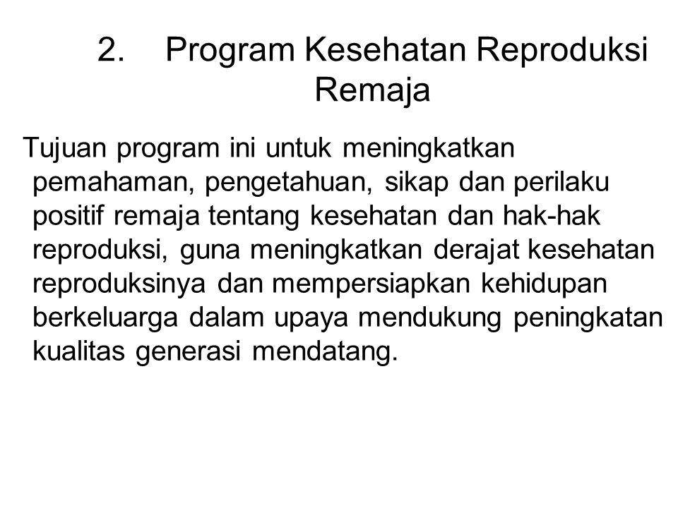 2.Program Kesehatan Reproduksi Remaja Tujuan program ini untuk meningkatkan pemahaman, pengetahuan, sikap dan perilaku positif remaja tentang kesehata