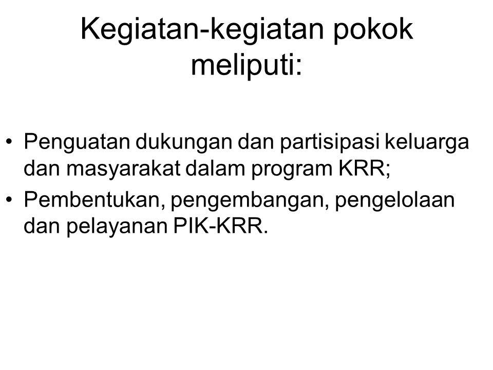 Kegiatan-kegiatan pokok meliputi: Penguatan dukungan dan partisipasi keluarga dan masyarakat dalam program KRR; Pembentukan, pengembangan, pengelolaan