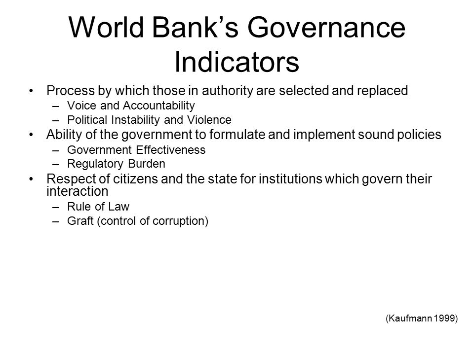 World Bank's Governance Indicators Process by which those in authority are selected and replaced –Voice and Accountability –Political Instability and