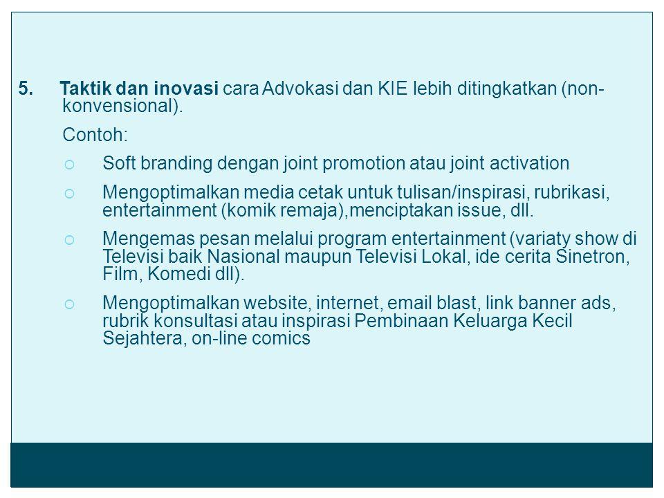 5. Taktik dan inovasi cara Advokasi dan KIE lebih ditingkatkan (non- konvensional). Contoh:  Soft branding dengan joint promotion atau joint activati