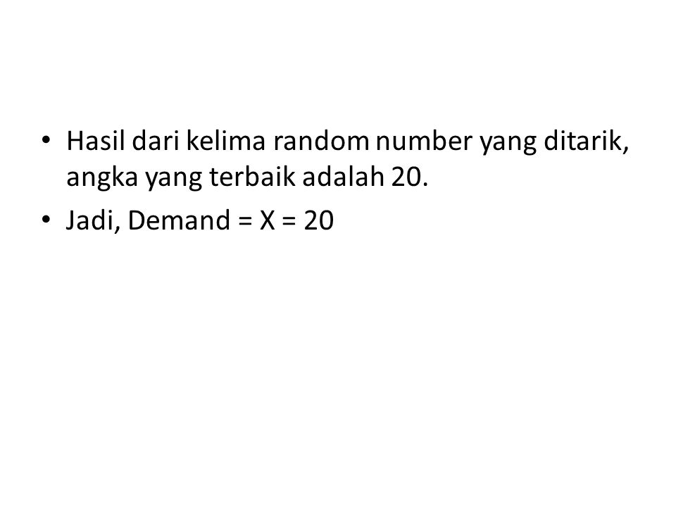 Hasil dari kelima random number yang ditarik, angka yang terbaik adalah 20. Jadi, Demand = X = 20