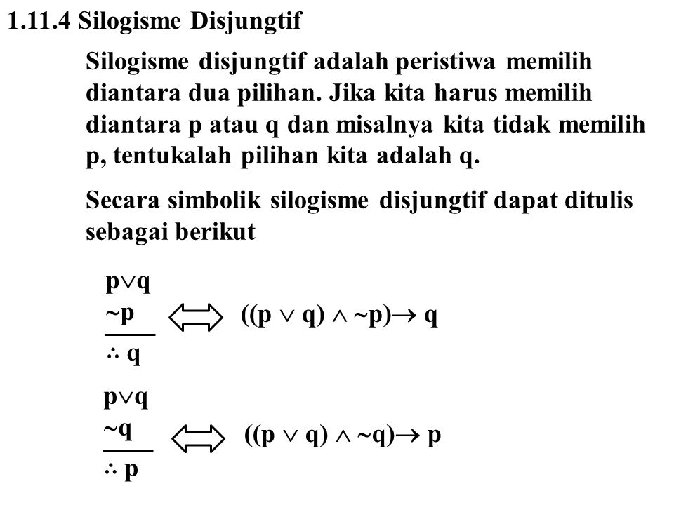 1.11.4 Silogisme Disjungtif Silogisme disjungtif adalah peristiwa memilih diantara dua pilihan. Jika kita harus memilih diantara p atau q dan misalnya