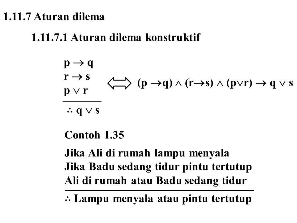 1.11.7 Aturan dilema 1.11.7.1 Aturan dilema konstruktif p  q r  s p  r ∴ q  s (p  q)  (r  s)  (p  r)  q  s Contoh 1.35 Jika Ali di rumah la
