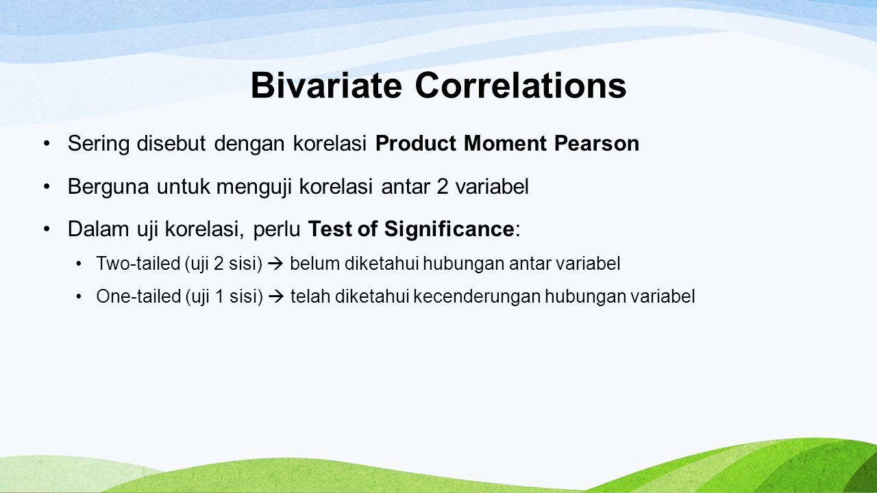 Bivariate Correlations Sering disebut dengan korelasi Product Moment Pearson Berguna untuk menguji korelasi antar 2 variabel Dalam uji korelasi, perlu