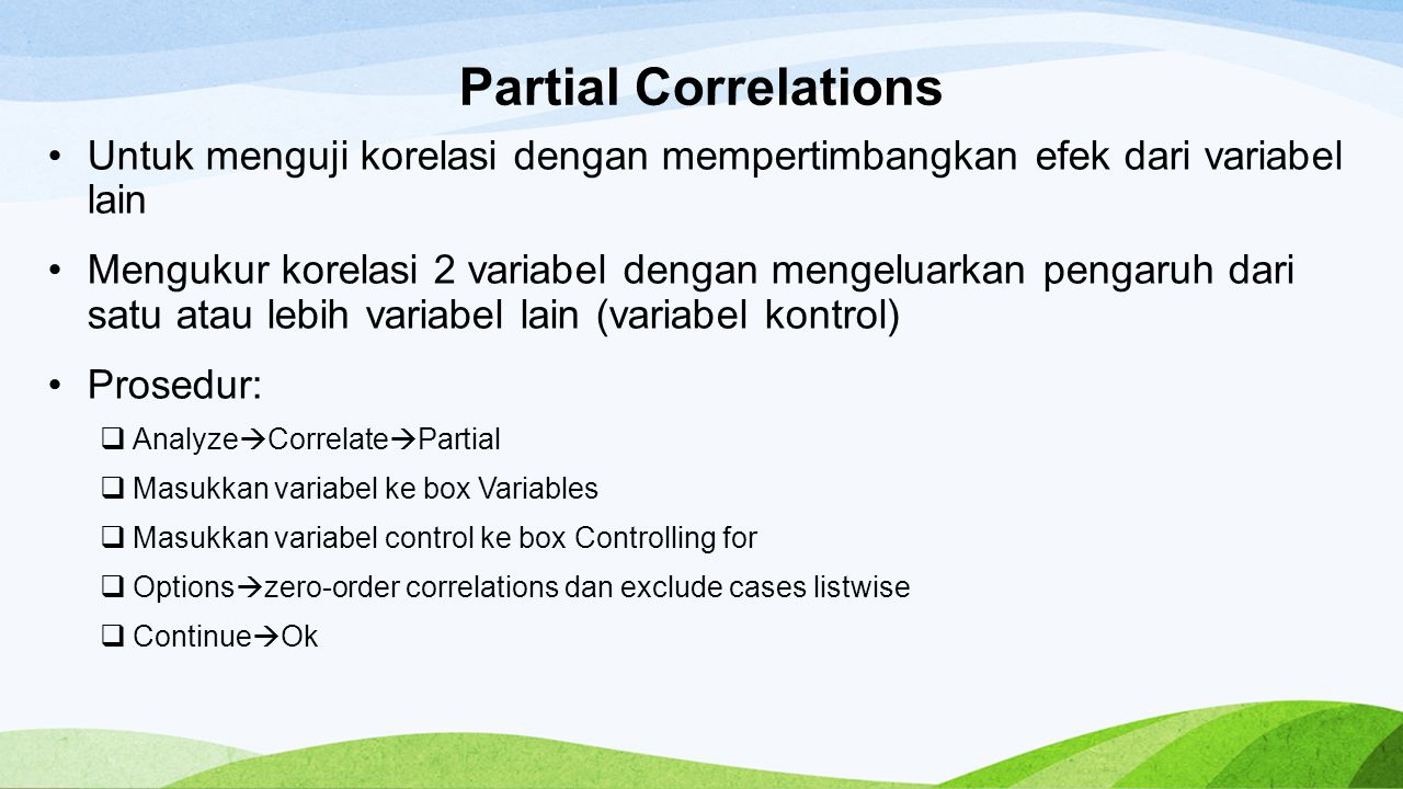 Partial Correlations Untuk menguji korelasi dengan mempertimbangkan efek dari variabel lain Mengukur korelasi 2 variabel dengan mengeluarkan pengaruh