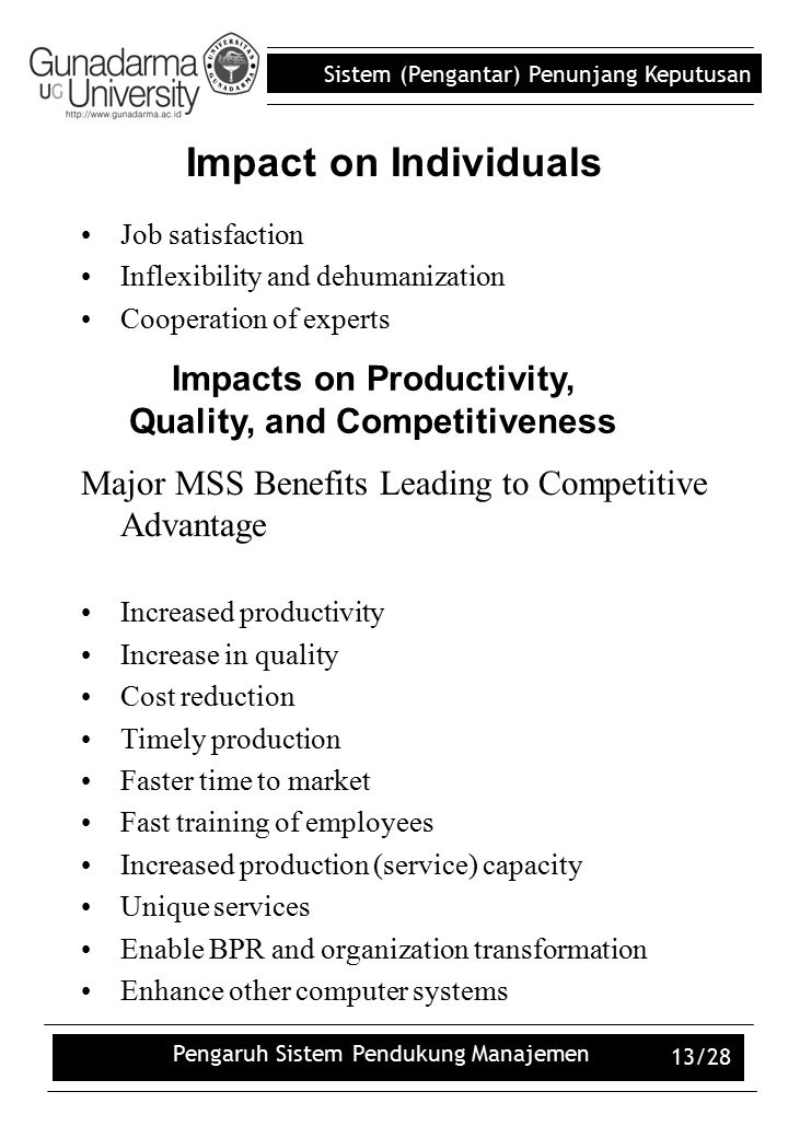 Sistem (Pengantar) Penunjang Keputusan Pengaruh Sistem Pendukung Manajemen 13/28 Impact on Individuals Job satisfaction Inflexibility and dehumanization Cooperation of experts Impacts on Productivity, Quality, and Competitiveness Major MSS Benefits Leading to Competitive Advantage Increased productivity Increase in quality Cost reduction Timely production Faster time to market Fast training of employees Increased production (service) capacity Unique services Enable BPR and organization transformation Enhance other computer systems