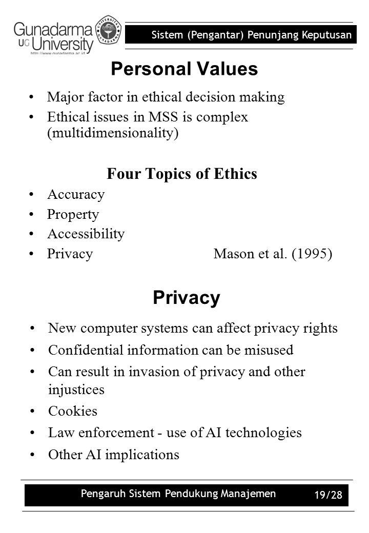 Sistem (Pengantar) Penunjang Keputusan Pengaruh Sistem Pendukung Manajemen 19/28 Major factor in ethical decision making Ethical issues in MSS is complex (multidimensionality) Four Topics of Ethics Accuracy Property Accessibility Privacy Mason et al.