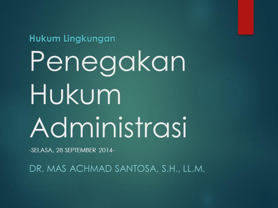 Hukum Lingkungan Hukum Lingkungan Penegakan Hukum Administrasi -SELASA, 28 SEPTEMBER 2014- DR. MAS ACHMAD SANTOSA, S.H., LL.M.