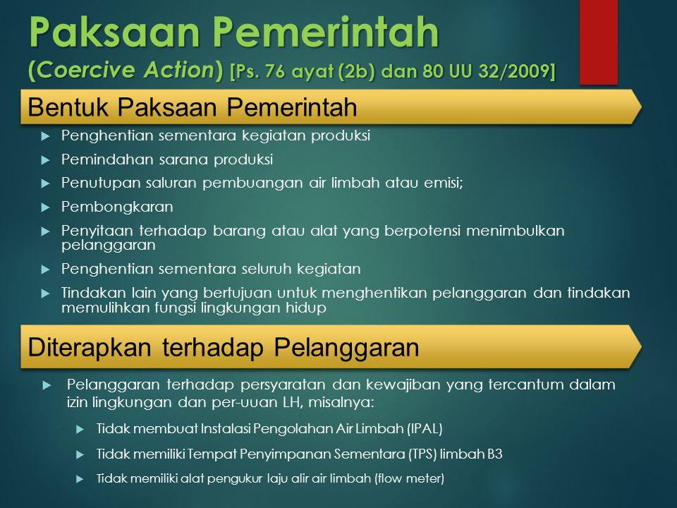 Paksaan Pemerintah ( Coercive Action ) [Ps. 76 ayat (2b) dan 80 UU 32/2009]  Penghentian sementara kegiatan produksi  Pemindahan sarana produksi  P