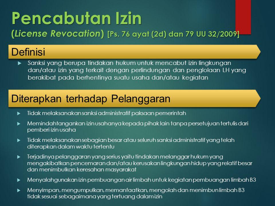 Pencabutan Izin ( License Revocation ) [Ps. 76 ayat (2d) dan 79 UU 32/2009]  Sanksi yang berupa tindakan hukum untuk mencabut izin lingkungan dan/ata