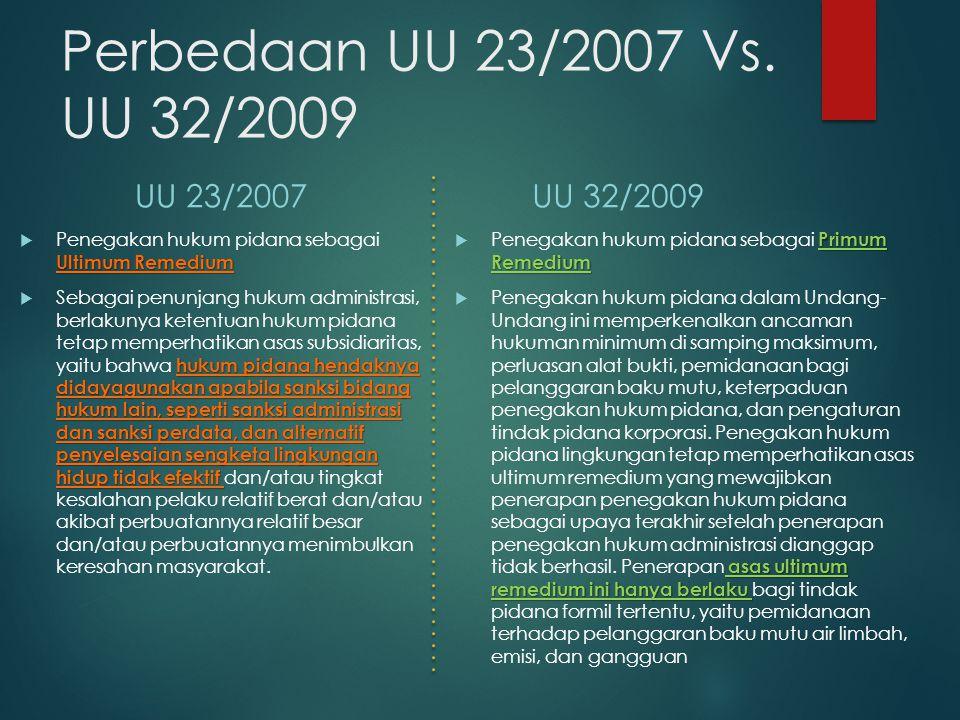 Perbedaan UU 23/2007 Vs. UU 32/2009 UU 23/2007 Ultimum Remedium  Penegakan hukum pidana sebagai Ultimum Remedium hukum pidana hendaknya didayagunakan