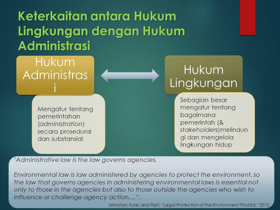 Keterkaitan antara Hukum Lingkungan dengan Hukum Administrasi Mengatur tentang pemerintahan (administration) secara prosedural dan substansial