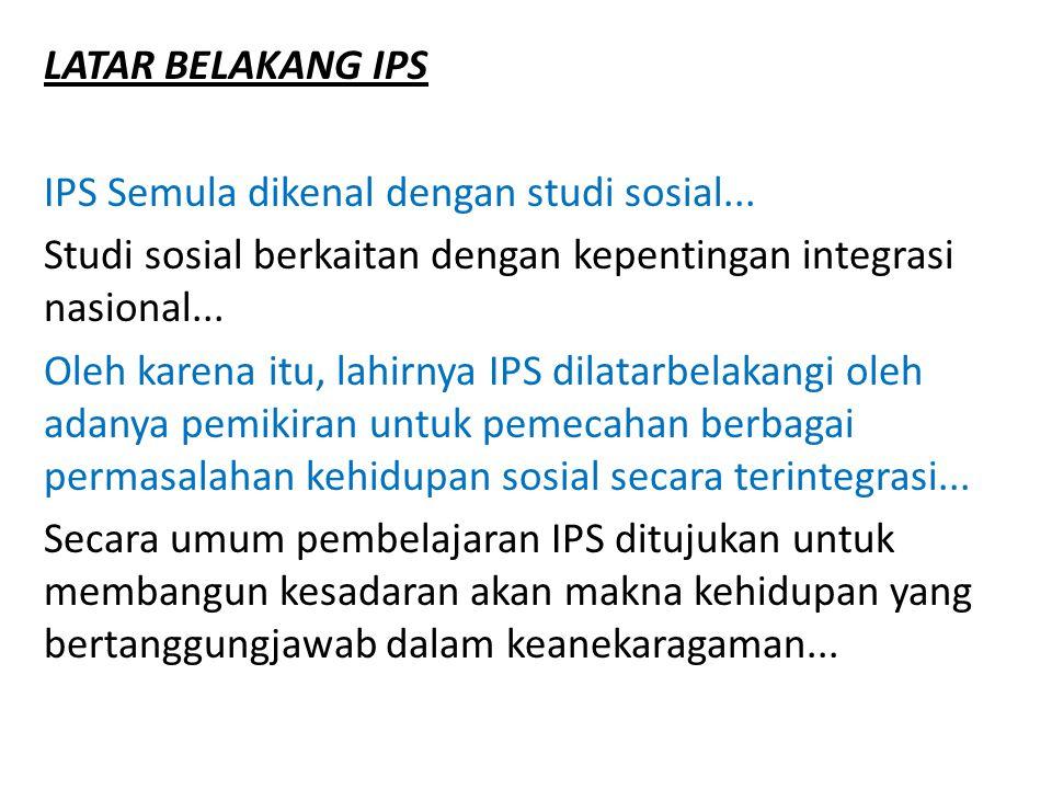 LATAR BELAKANG IPS IPS Semula dikenal dengan studi sosial... Studi sosial berkaitan dengan kepentingan integrasi nasional... Oleh karena itu, lahirnya