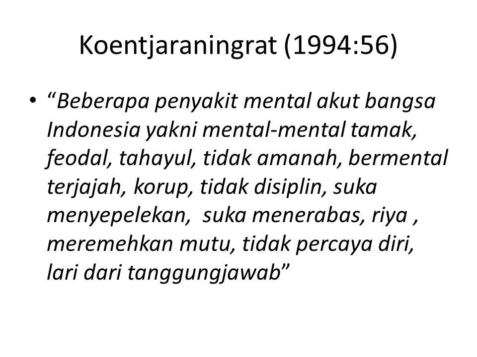 Koentjaraningrat (1994:56) Beberapa penyakit mental akut bangsa Indonesia yakni mental-mental tamak, feodal, tahayul, tidak amanah, bermental terjajah, korup, tidak disiplin, suka menyepelekan, suka menerabas, riya, meremehkan mutu, tidak percaya diri, lari dari tanggungjawab