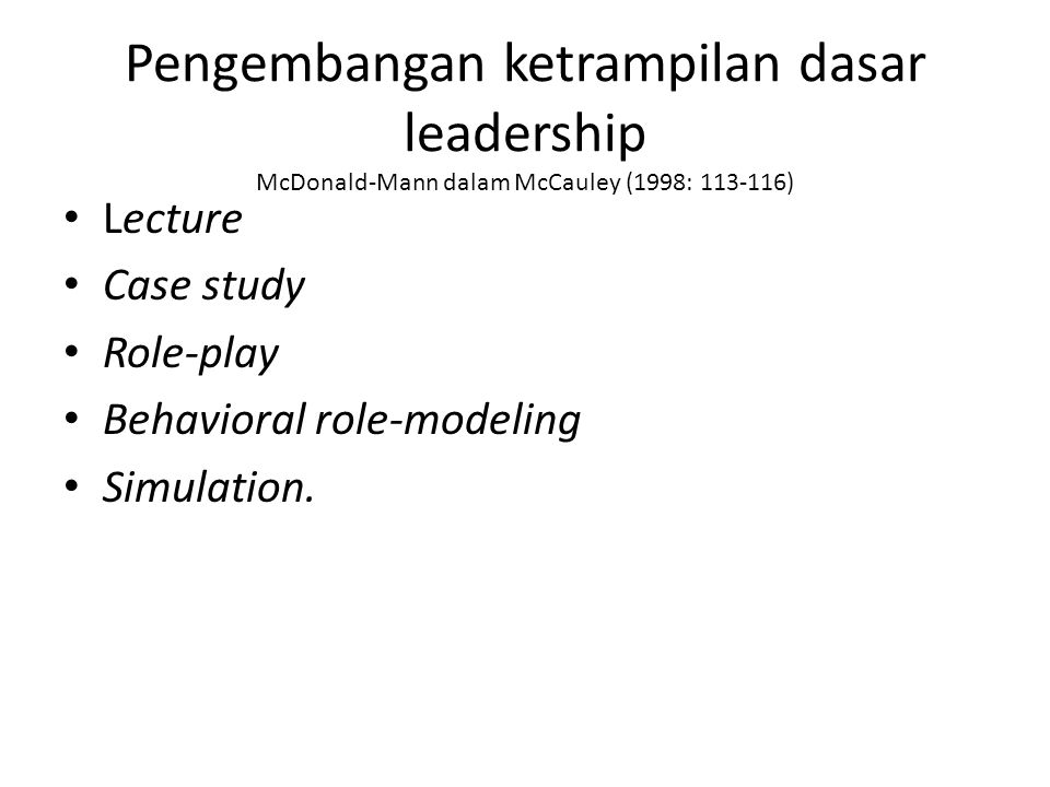 Pengembangan ketrampilan dasar leadership McDonald-Mann dalam McCauley (1998: 113-116) Lecture Case study Role-play Behavioral role-modeling Simulation.