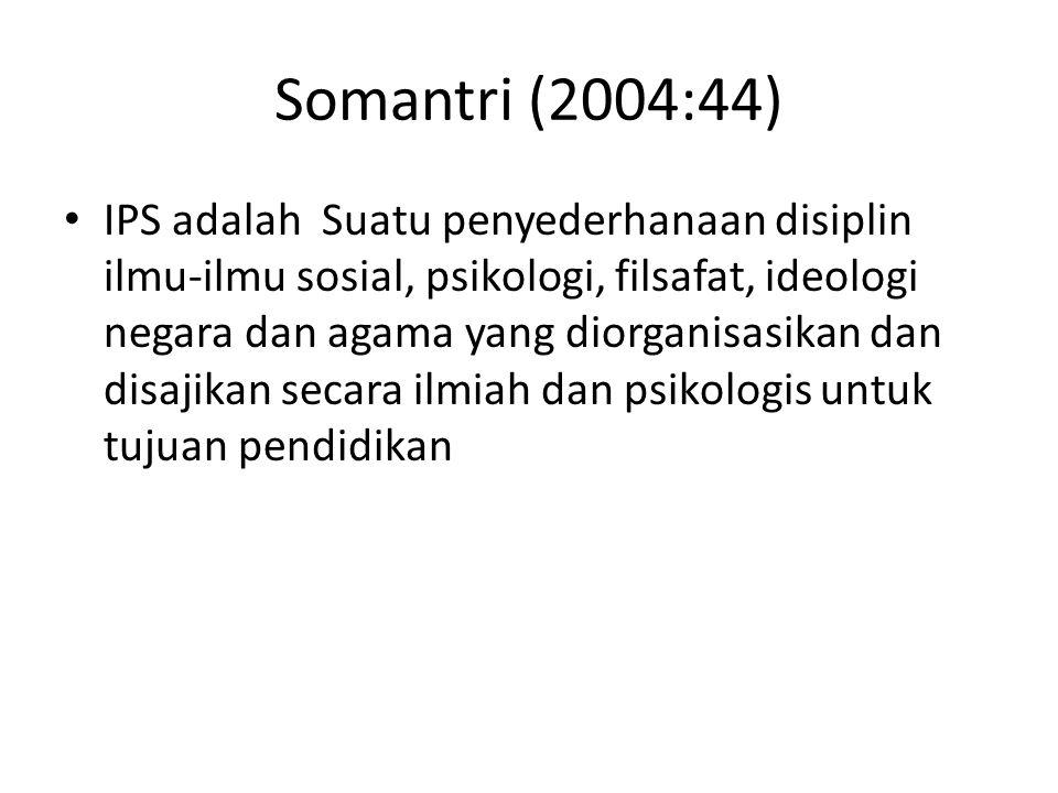 Somantri (2004:44) IPS adalah Suatu penyederhanaan disiplin ilmu-ilmu sosial, psikologi, filsafat, ideologi negara dan agama yang diorganisasikan dan disajikan secara ilmiah dan psikologis untuk tujuan pendidikan