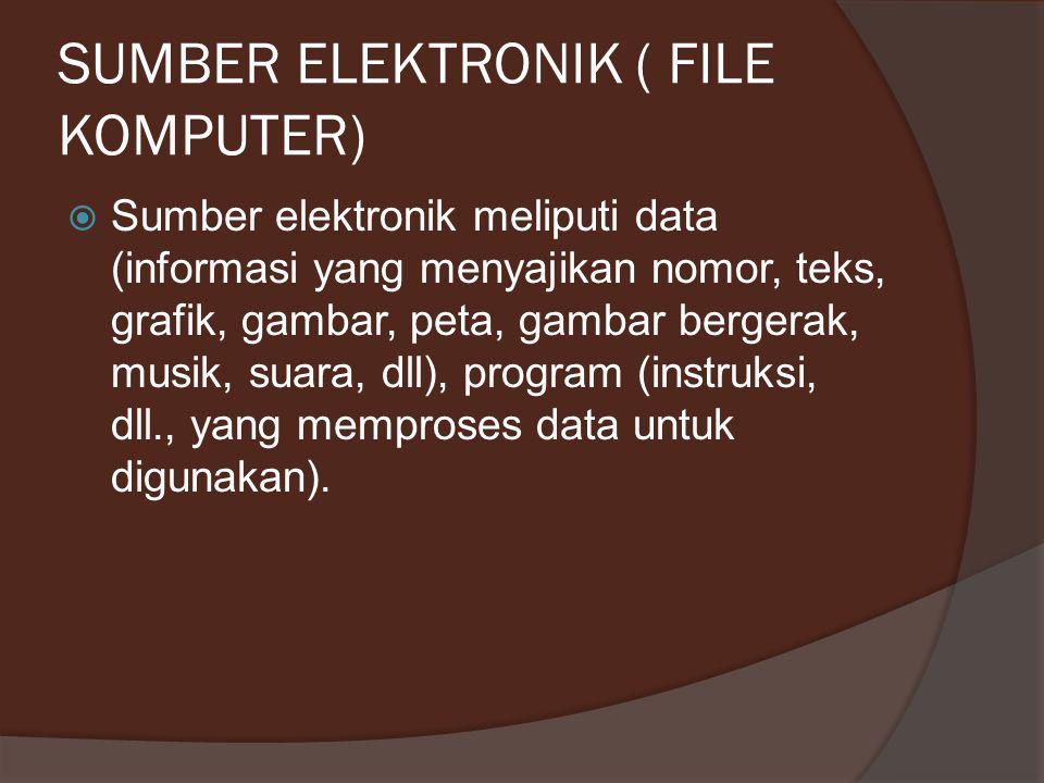 SUMBER ELEKTRONIK ( FILE KOMPUTER)  Sumber elektronik meliputi data (informasi yang menyajikan nomor, teks, grafik, gambar, peta, gambar bergerak, mu